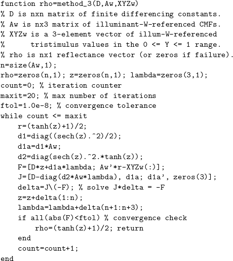 \[ \begin{verbatim} function rho=method_3(D,Aw,XYZw) % D is nxn matrix of finite differencing constants. % Aw is nx3 matrix of illuminant-W-referenced CMFs. % XYZw is a 3-element vector of illum-W-referenced %      tristimulus values in the 0 <= Y <= 1 range. % rho is nx1 reflectance vector (or zeros if failure). n=size(Aw,1); rho=zeros(n,1); z=zeros(n,1); lambda=zeros(3,1); count=0; % iteration counter maxit=20; % max number of iterations ftol=1.0e-8; % convergence tolerance while count <= maxit     r=(tanh(z)+1)/2;     d1=diag((sech(z).^2)/2);     d1a=d1*Aw;     d2=diag(sech(z).^2.*tanh(z));     F=[D*z+d1a*lambda; Aw'*r-XYZw(:)];     J=[D-diag(d2*Aw*lambda), d1a; d1a', zeros(3)];     delta=J\(-F); % solve J*delta = -F     z=z+delta(1:n);     lambda=lambda+delta(n+1:n+3);     if all(abs(F)<ftol) % convergence check         rho=(tanh(z)+1)/2; return     end     count=count+1; end \end{verbatim} \]