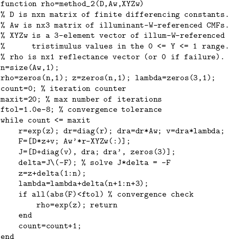 \[ \begin{verbatim} function rho=method_2(D,Aw,XYZw) % D is nxn matrix of finite differencing constants. % Aw is nx3 matrix of illuminant-W-referenced CMFs. % XYZw is a 3-element vector of illum-W-referenced %      tristimulus values in the 0 <= Y <= 1 range. % rho is nx1 reflectance vector (or 0 if failure). n=size(Aw,1); rho=zeros(n,1); z=zeros(n,1); lambda=zeros(3,1); count=0; % iteration counter maxit=20; % max number of iterations ftol=1.0e-8; % convergence tolerance while count <= maxit     r=exp(z); dr=diag(r); dra=dr*Aw; v=dra*lambda;     F=[D*z+v; Aw'*r-XYZw(:)];     J=[D+diag(v), dra; dra', zeros(3)];     delta=J\(-F); % solve J*delta = -F     z=z+delta(1:n);     lambda=lambda+delta(n+1:n+3);     if all(abs(F)<ftol) % convergence check         rho=exp(z); return     end     count=count+1; end \end{verbatim} \]