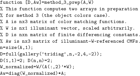 \[ \begin{verbatim} function [D,Aw]=method_3_prep(A,W) % This function computes two arrays in preparation % for method 3 (the object colors case). % A is nx3 matrix of color matching functions. % W is nx1 illuminant vector, scaled arbitrarily. % D is nxn matrix of finite differencing constants. % Aw is nx3 matrix of illuminant-W-referenced CMFs. n=size(A,1); D=full(gallery('tridiag',n,-2,4,-2)); D(1,1)=2; D(n,n)=2; W_normalized=W/(A(:,2)'*W); Aw=diag(W_normalized)*A; \end{verbatim} \]